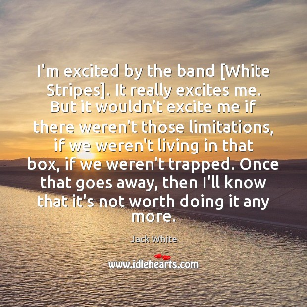 I'm excited by the band [White Stripes]. It really excites me. But Jack White Picture Quote