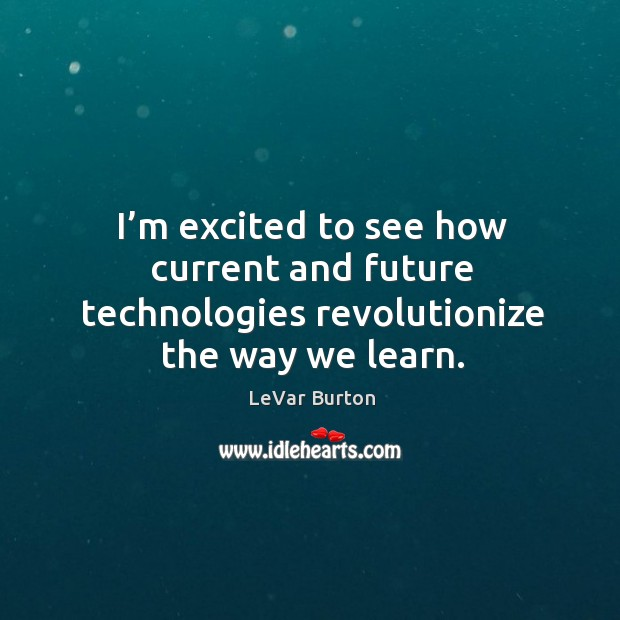 I'm excited to see how current and future technologies revolutionize the way we learn. Image