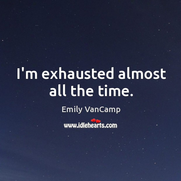 I'm exhausted almost all the time. Emily VanCamp Picture Quote