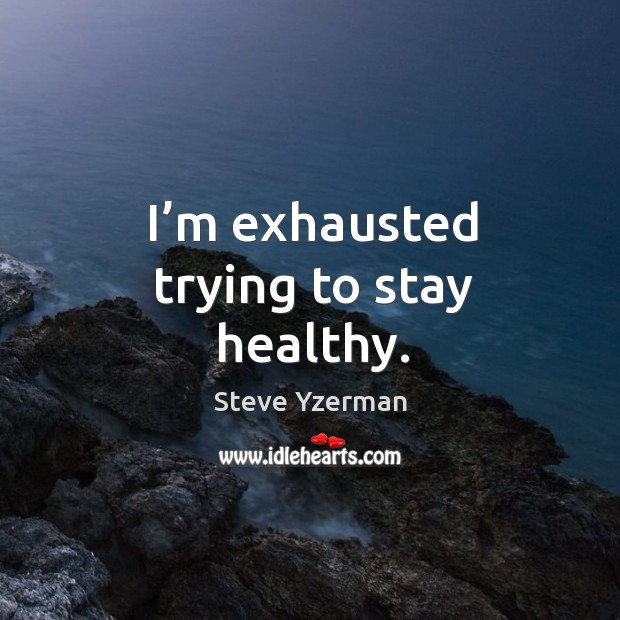 I'm exhausted trying to stay healthy. Image
