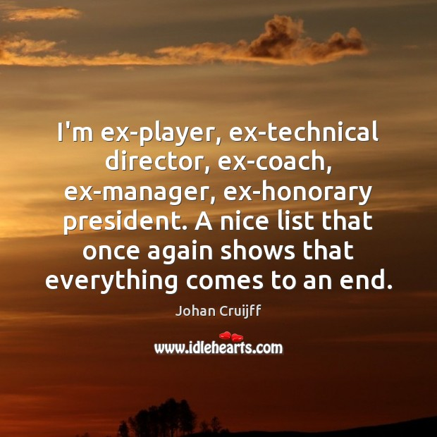 I'm ex-player, ex-technical director, ex-coach, ex-manager, ex-honorary president. A nice list that Johan Cruijff Picture Quote