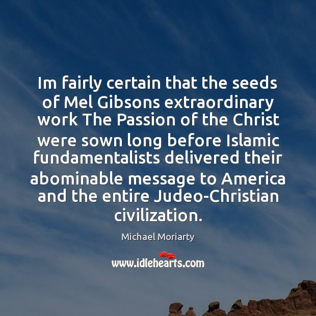 Im fairly certain that the seeds of Mel Gibsons extraordinary work The Michael Moriarty Picture Quote