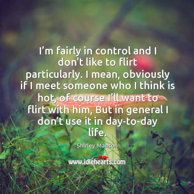 I'm fairly in control and I don't like to flirt particularly. Image