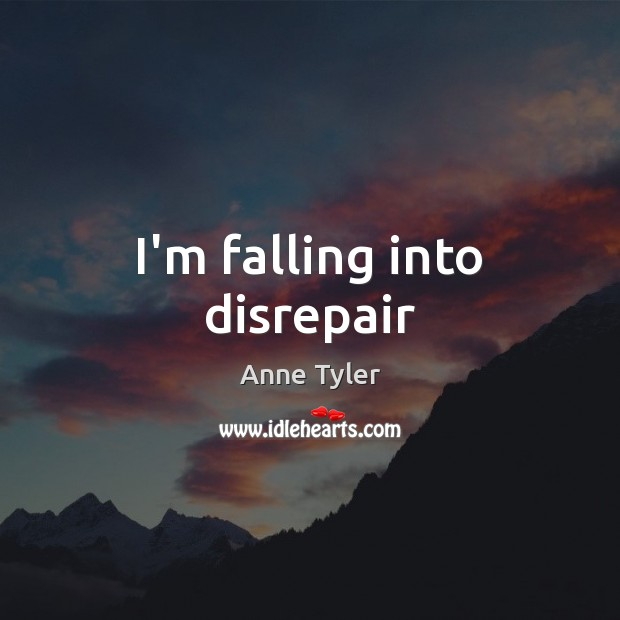 I'm falling into disrepair Anne Tyler Picture Quote