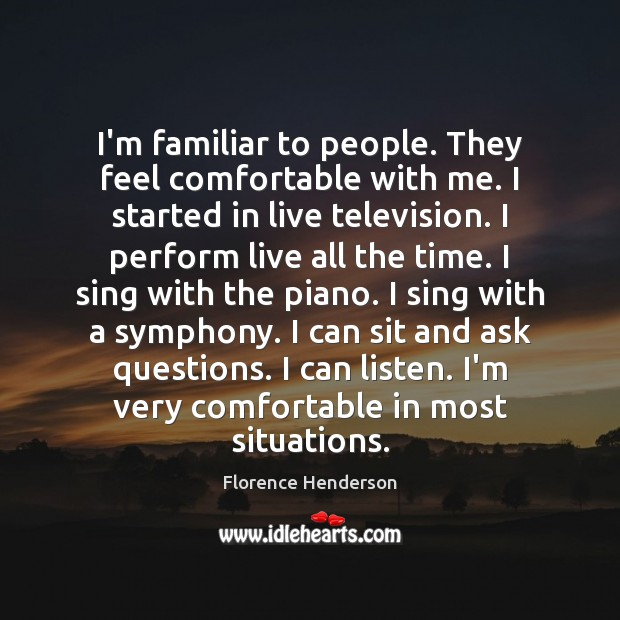 I'm familiar to people. They feel comfortable with me. I started in Image