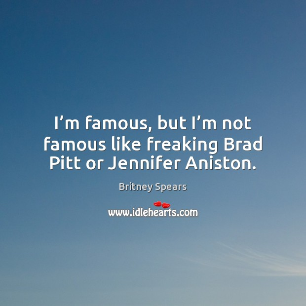 I'm famous, but I'm not famous like freaking Brad Pitt or Jennifer Aniston. Image