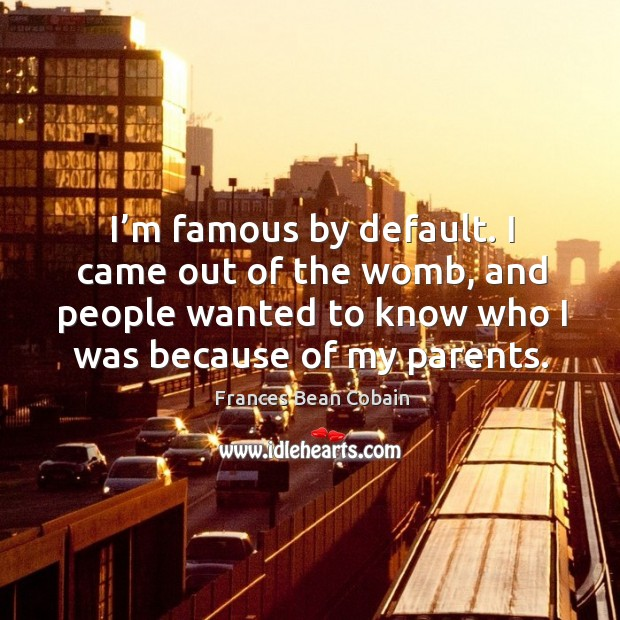 I'm famous by default. I came out of the womb, and people wanted to know who I was because of my parents. Image