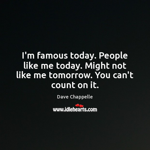 I'm famous today. People like me today. Might not like me tomorrow. You can't count on it. Dave Chappelle Picture Quote