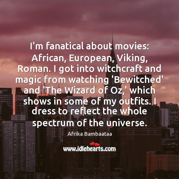 Image, I'm fanatical about movies: African, European, Viking, Roman. I got into witchcraft