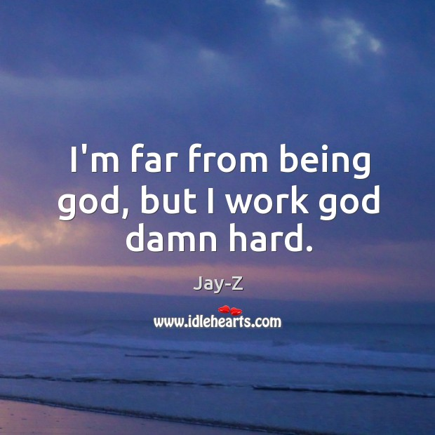 I'm far from being God, but I work God damn hard. Image