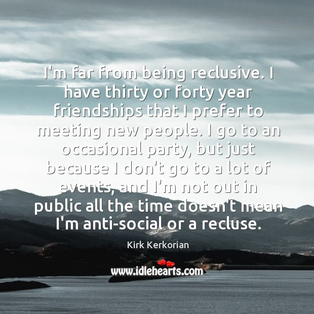I'm far from being reclusive. I have thirty or forty year friendships Image