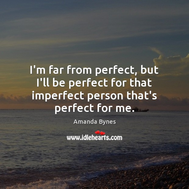 Image, I'm far from perfect, but I'll be perfect for that imperfect person that's perfect for me.