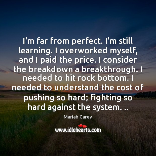 Image, I'm far from perfect. I'm still learning. I overworked myself, and I