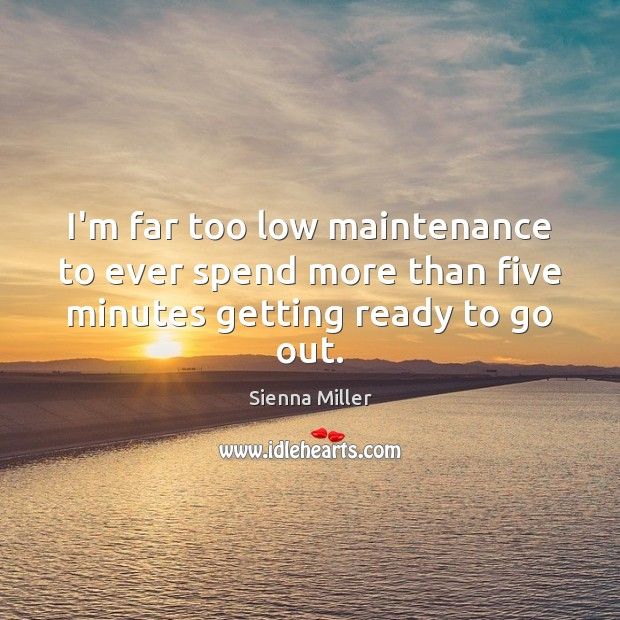 I'm far too low maintenance to ever spend more than five minutes getting ready to go out. Sienna Miller Picture Quote