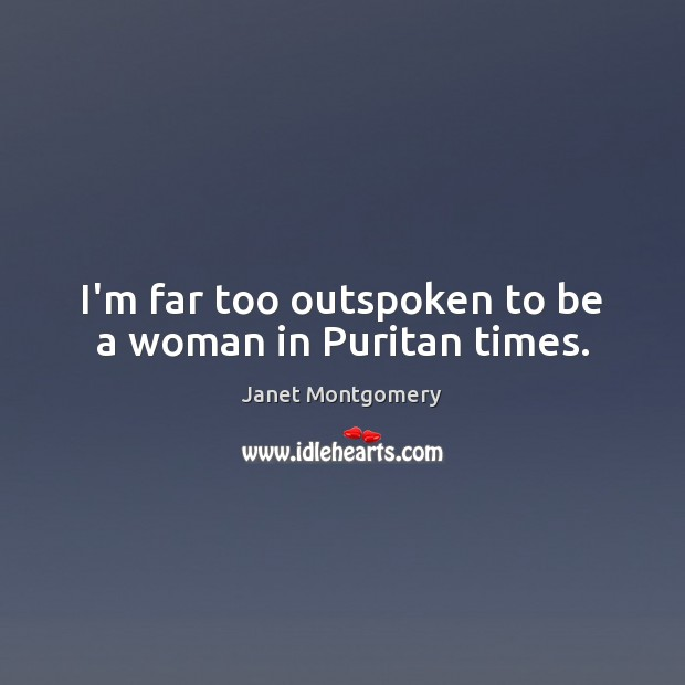I'm far too outspoken to be a woman in Puritan times. Image