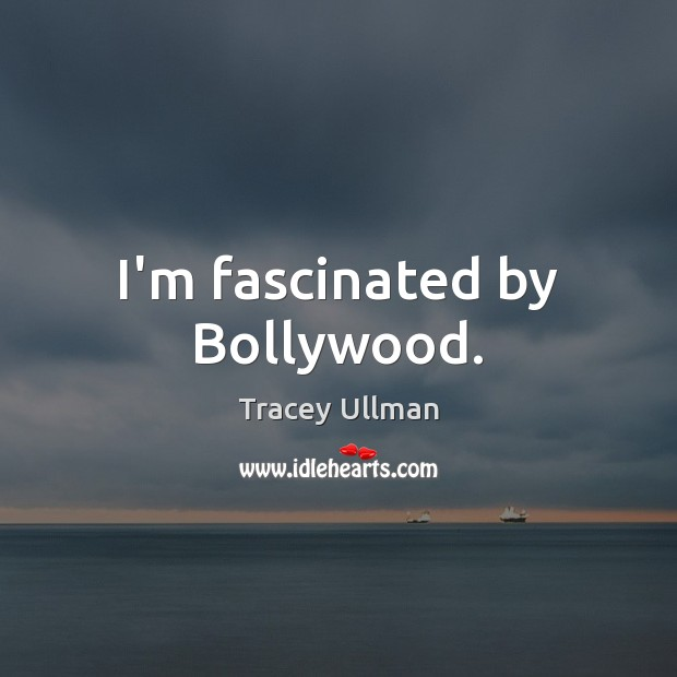 Image, I'm fascinated by Bollywood.