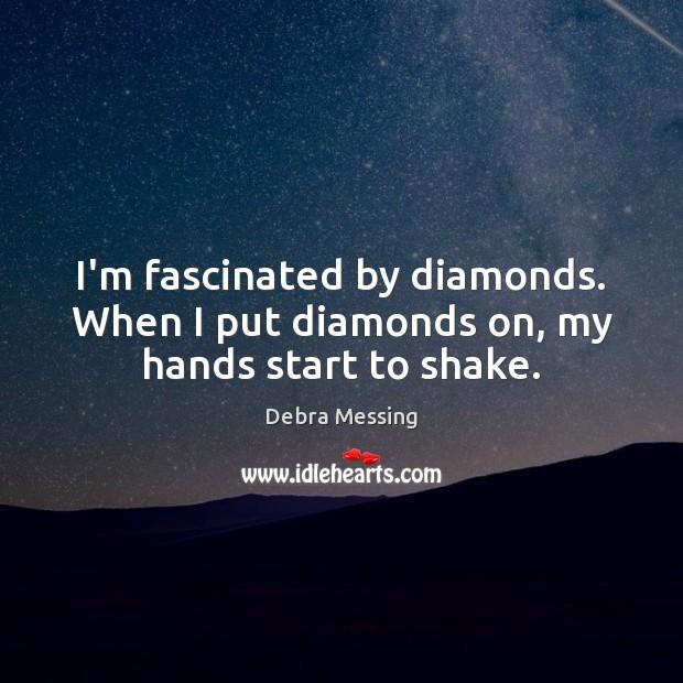 I'm fascinated by diamonds. When I put diamonds on, my hands start to shake. Image