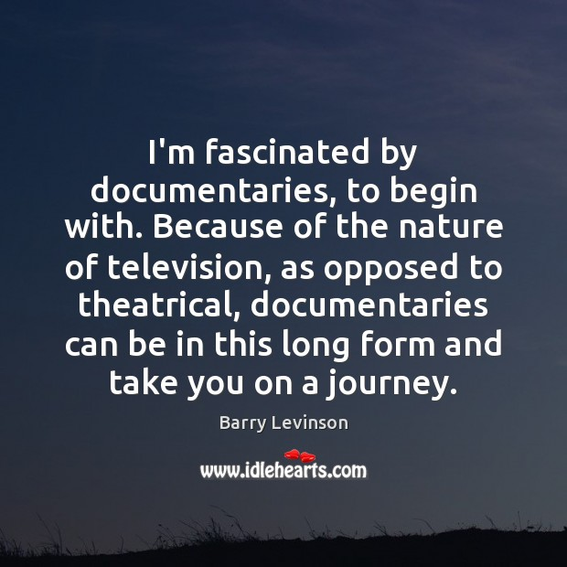 I'm fascinated by documentaries, to begin with. Because of the nature of Image
