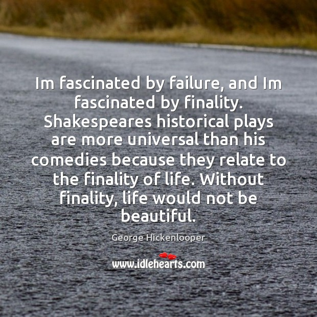Image, Im fascinated by failure, and Im fascinated by finality. Shakespeares historical plays