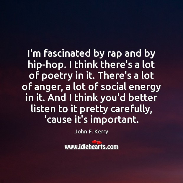 I'm fascinated by rap and by hip-hop. I think there's a lot John F. Kerry Picture Quote