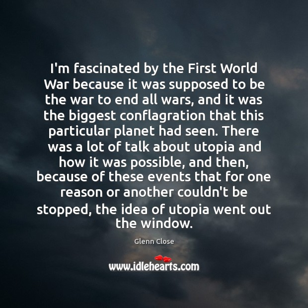 Image, I'm fascinated by the First World War because it was supposed to
