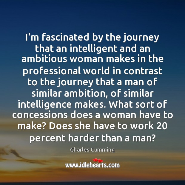 Image, I'm fascinated by the journey that an intelligent and an ambitious woman