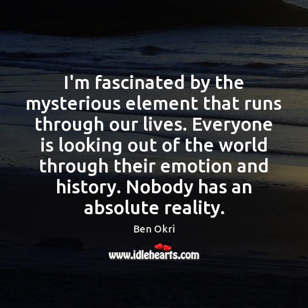 I'm fascinated by the mysterious element that runs through our lives. Everyone Emotion Quotes Image
