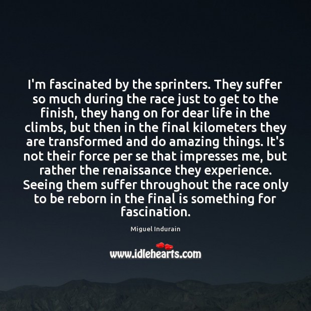 I'm fascinated by the sprinters. They suffer so much during the race Miguel Indurain Picture Quote