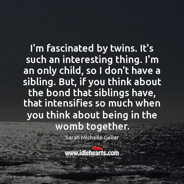 I'm fascinated by twins. It's such an interesting thing. I'm an only Image