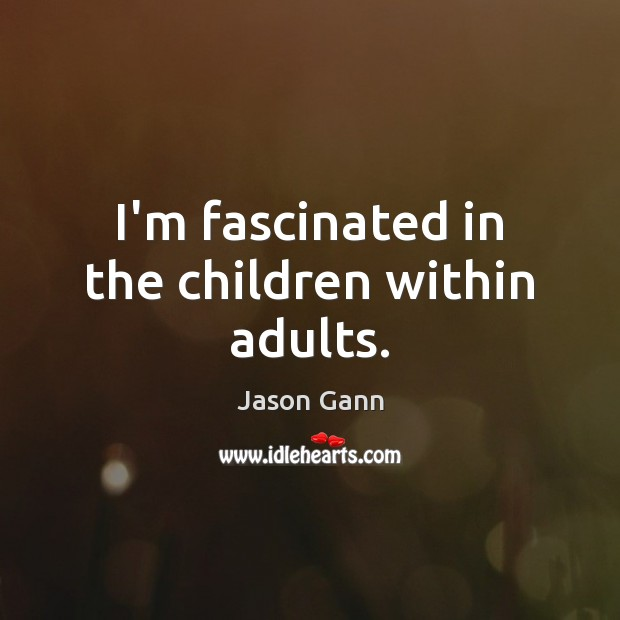 I'm fascinated in the children within adults. Image