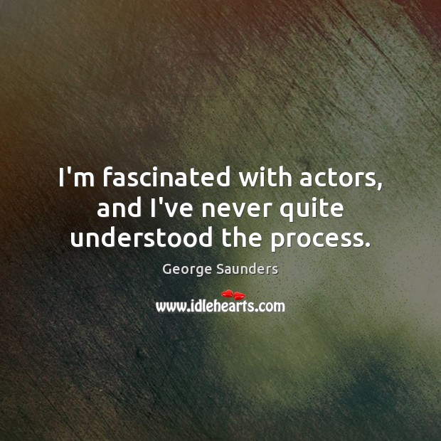I'm fascinated with actors, and I've never quite understood the process. George Saunders Picture Quote