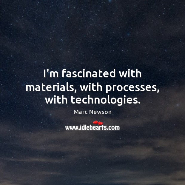 I'm fascinated with materials, with processes, with technologies. Marc Newson Picture Quote