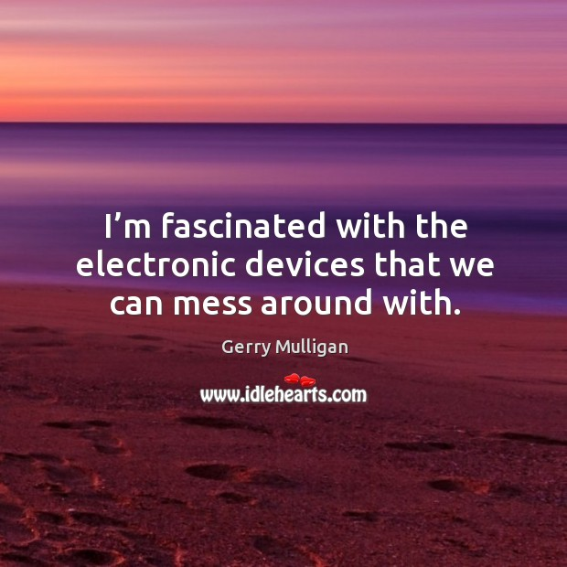 I'm fascinated with the electronic devices that we can mess around with. Image