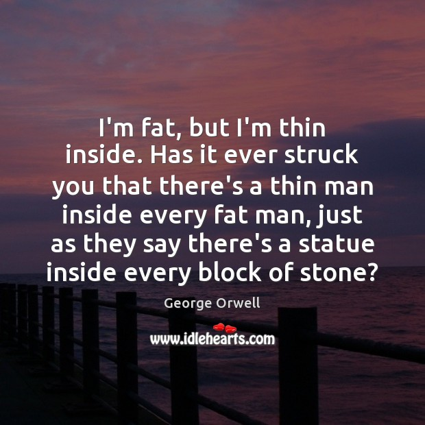 I'm fat, but I'm thin inside. Has it ever struck you that Image