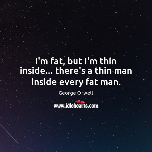 I'm fat, but I'm thin inside… there's a thin man inside every fat man. George Orwell Picture Quote