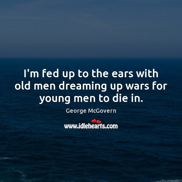 I'm fed up to the ears with old men dreaming up wars for young men to die in. George McGovern Picture Quote