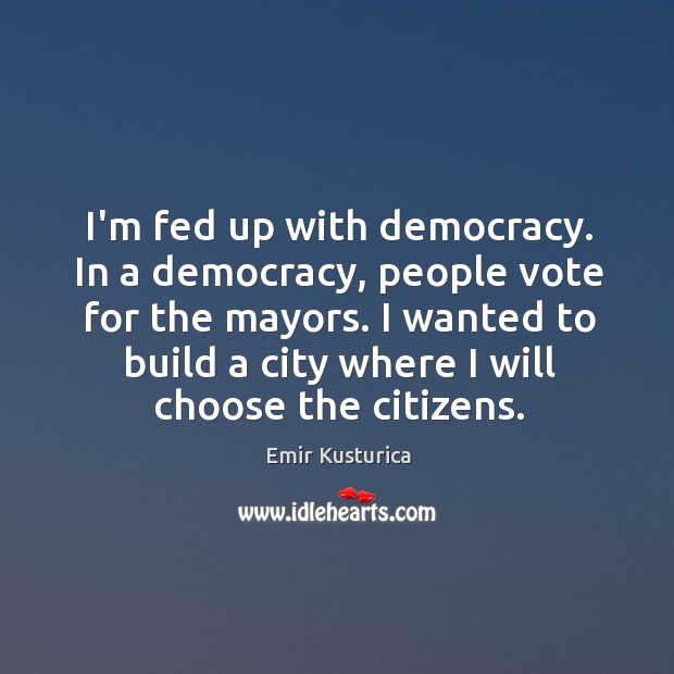 I'm fed up with democracy. In a democracy, people vote for the Image