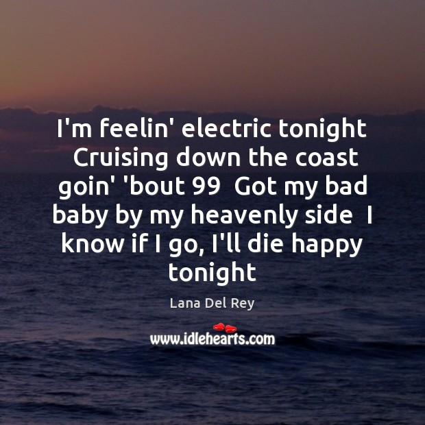 I'm feelin' electric tonight  Cruising down the coast goin' 'bout 99  Got my Image