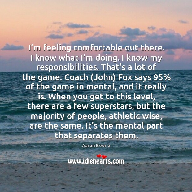 I'm feeling comfortable out there. I know what I'm doing. Aaron Boone Picture Quote