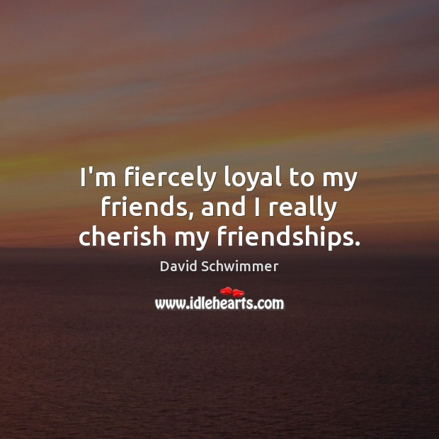 Image, I'm fiercely loyal to my friends, and I really cherish my friendships.