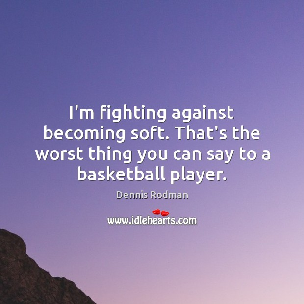 I'm fighting against becoming soft. That's the worst thing you can say Dennis Rodman Picture Quote