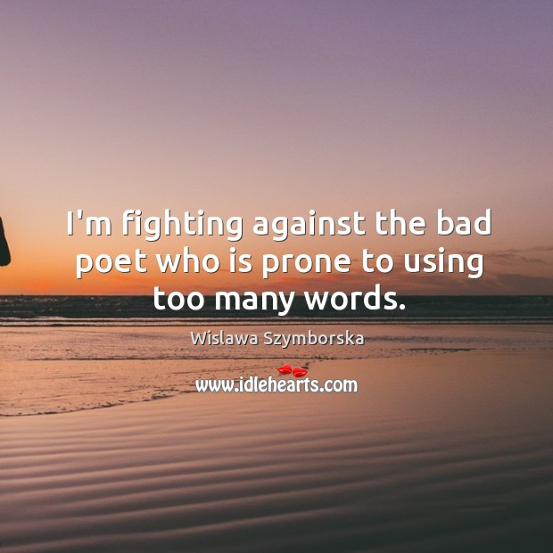 I'm fighting against the bad poet who is prone to using too many words. Wislawa Szymborska Picture Quote