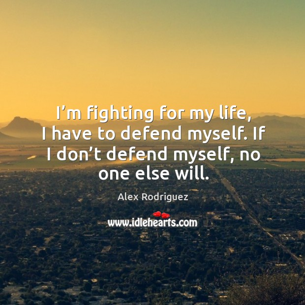 I'm fighting for my life, I have to defend myself. If Image