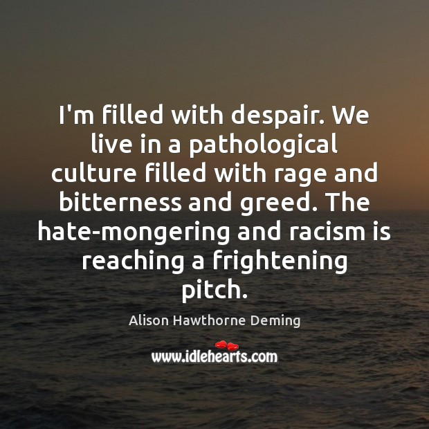 I'm filled with despair. We live in a pathological culture filled with Alison Hawthorne Deming Picture Quote