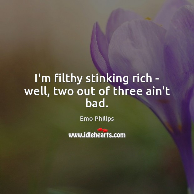 I'm filthy stinking rich – well, two out of three ain't bad. Emo Philips Picture Quote