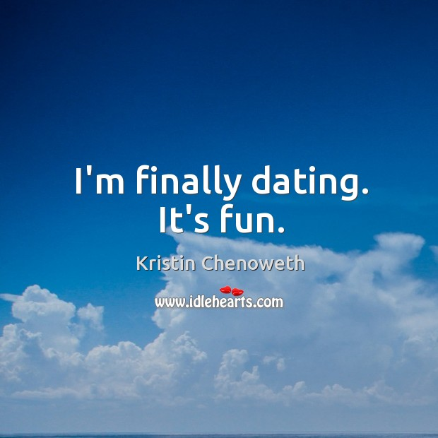 I'm finally dating. It's fun. Kristin Chenoweth Picture Quote