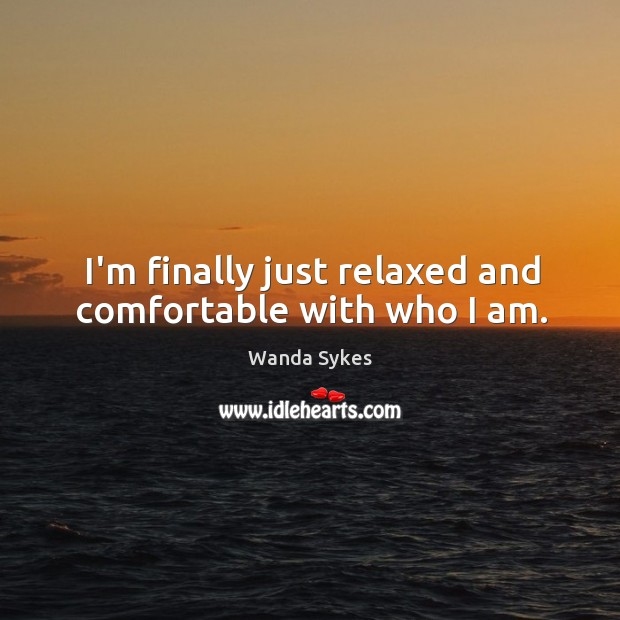 I'm finally just relaxed and comfortable with who I am. Image