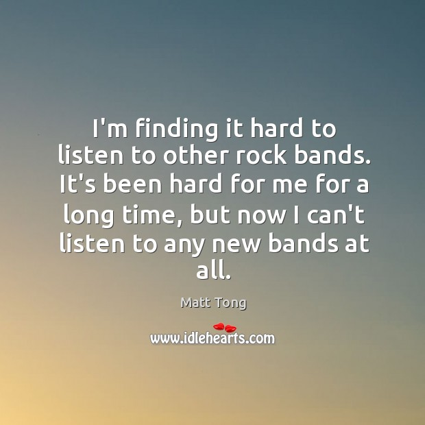 I'm finding it hard to listen to other rock bands. It's been Image
