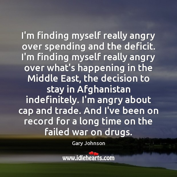 I'm finding myself really angry over spending and the deficit. I'm finding Gary Johnson Picture Quote