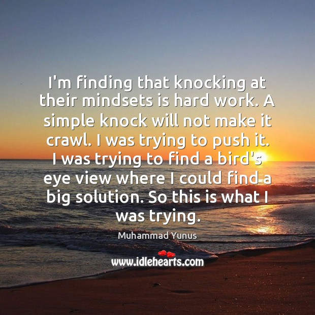 I'm finding that knocking at their mindsets is hard work. A simple Muhammad Yunus Picture Quote